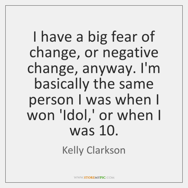 I have a big fear of change, or negative change, anyway. I'm ...