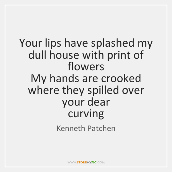 Your lips have splashed my dull house with print of flowers   My ...