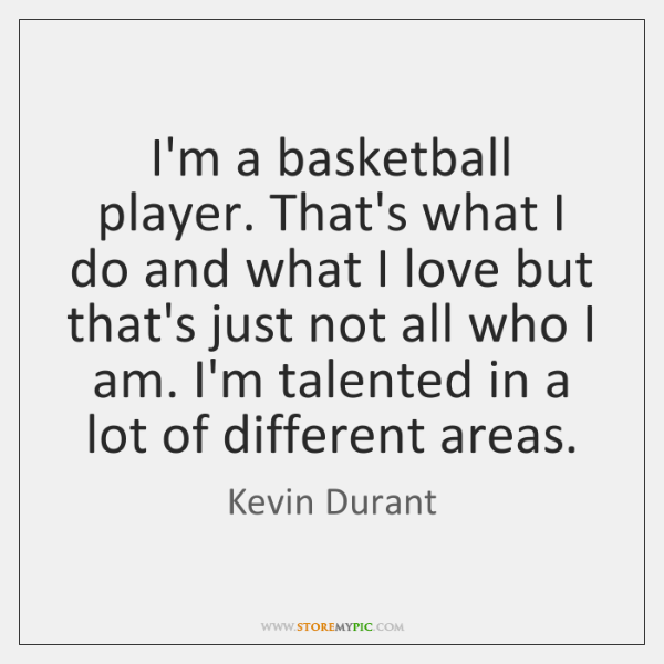 I'm a basketball player. That's what I do and what I love ...