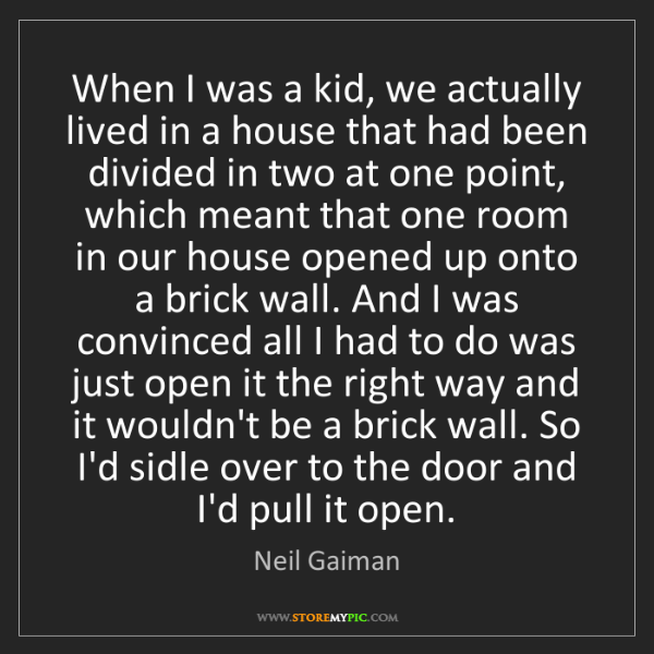 Neil Gaiman: When I was a kid, we actually lived in a house that had...