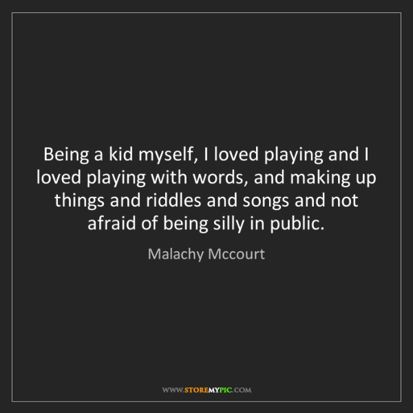 Malachy Mccourt: Being a kid myself, I loved playing and I loved playing...