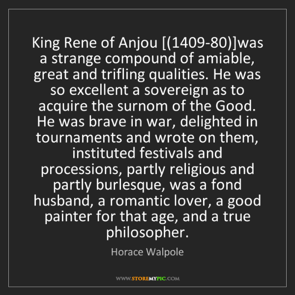 Horace Walpole: King Rene of Anjou [(1409-80)]was a strange compound...