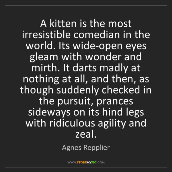 Agnes Repplier: A kitten is the most irresistible comedian in the world....