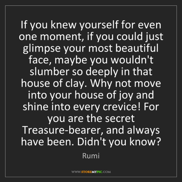 Rumi: If you knew yourself for even one moment, if you could...