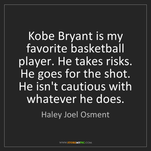 Haley Joel Osment: Kobe Bryant is my favorite basketball player. He takes...