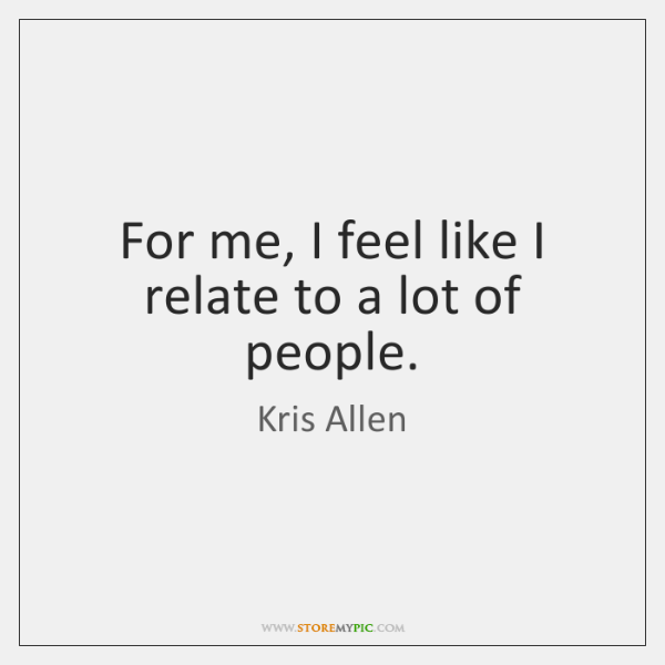For me, I feel like I relate to a lot of people.