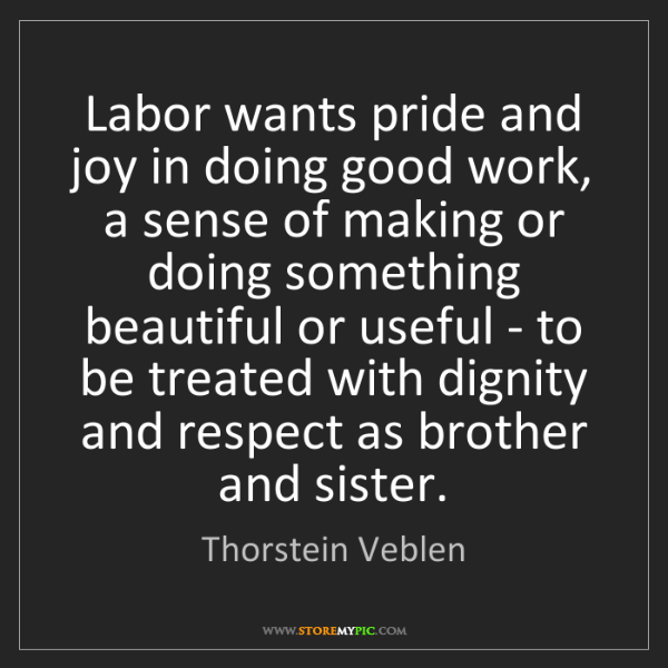 Thorstein Veblen: Labor wants pride and joy in doing good work, a sense...