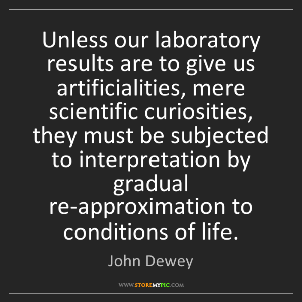 John Dewey: Unless our laboratory results are to give us artificialities,...