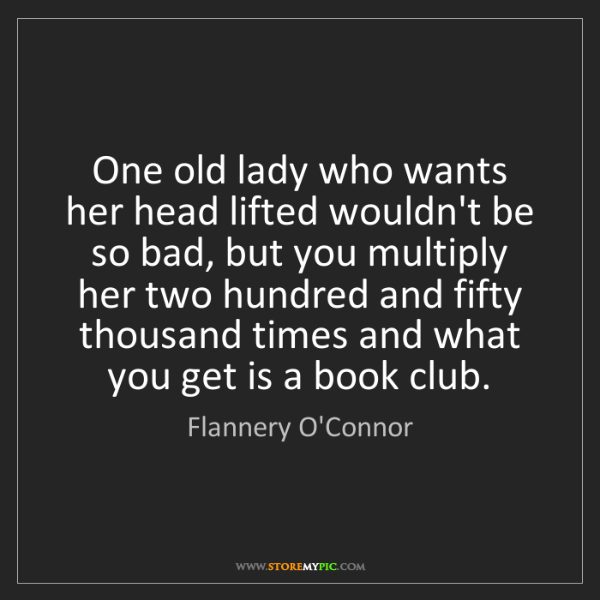 Flannery O'Connor: One old lady who wants her head lifted wouldn't be so...