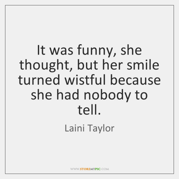It was funny, she thought, but her smile turned wistful because she ...