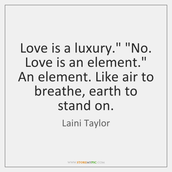 "Love is a luxury."" ""No. Love is an element."" An element. Like ..."
