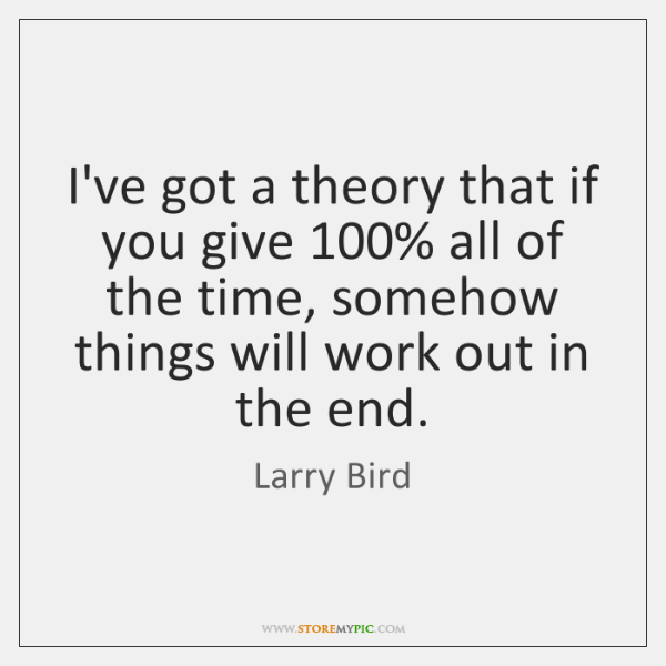 I've got a theory that if you give 100% all of the time, ...