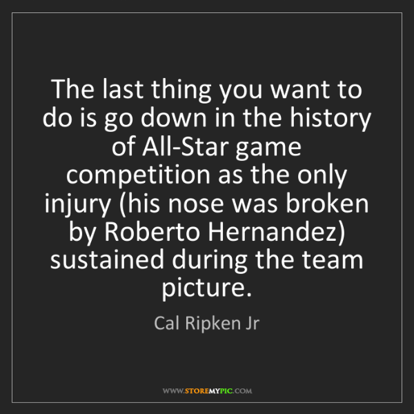 Cal Ripken Jr: The last thing you want to do is go down in the history...
