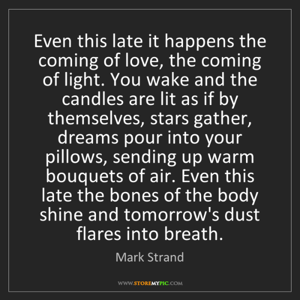 Mark Strand: Even this late it happens the coming of love, the coming...