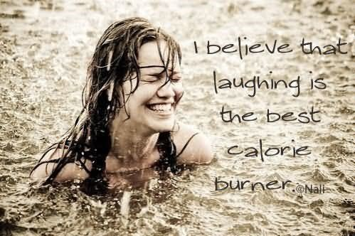 I believe that laughing is the best calorie burner