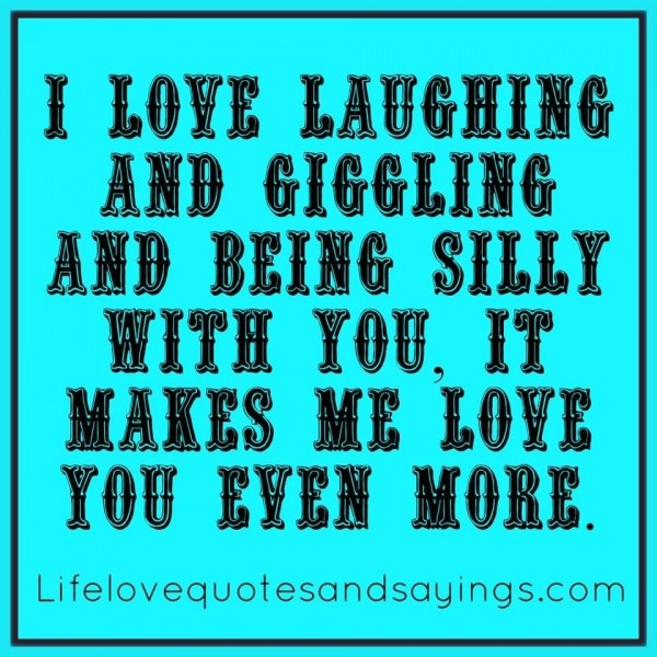 I love laughing and giggling and being silly with you it makes me love you even more