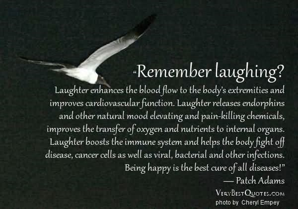 Remember laughing laughter enhances the blood flow to the bodys extremities