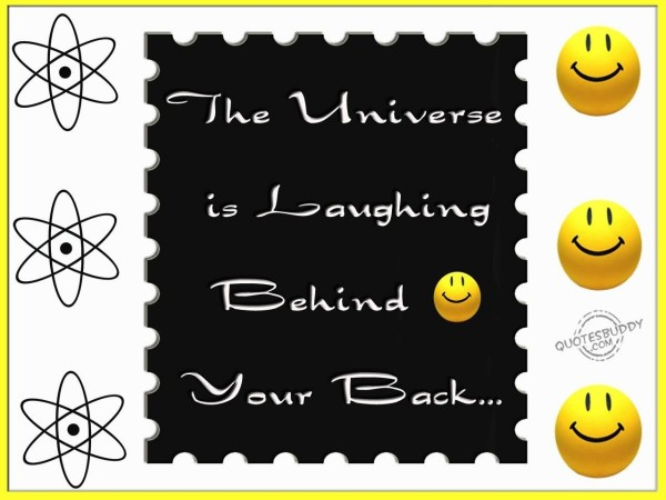 The universe is laughing behind your back
