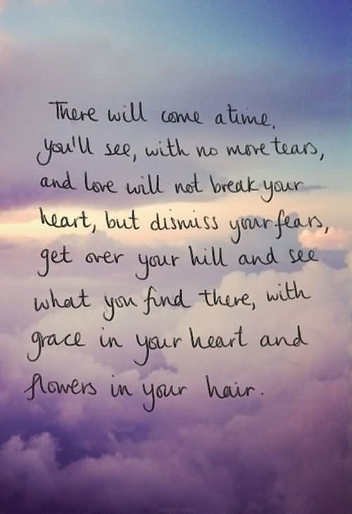 There will come a time youll see with no more tears and love will not break your hear