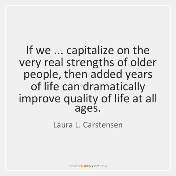 If we ... capitalize on the very real strengths of older people, then ...