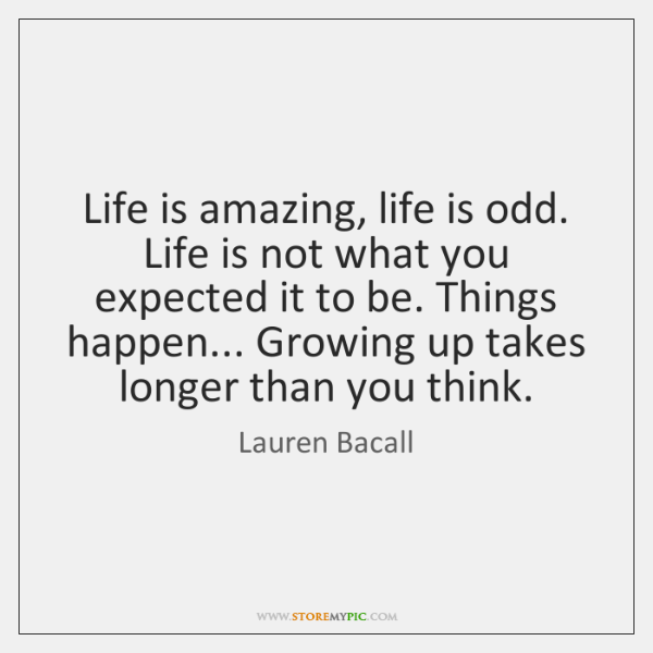 Life is amazing, life is odd. Life is not what you expected ...