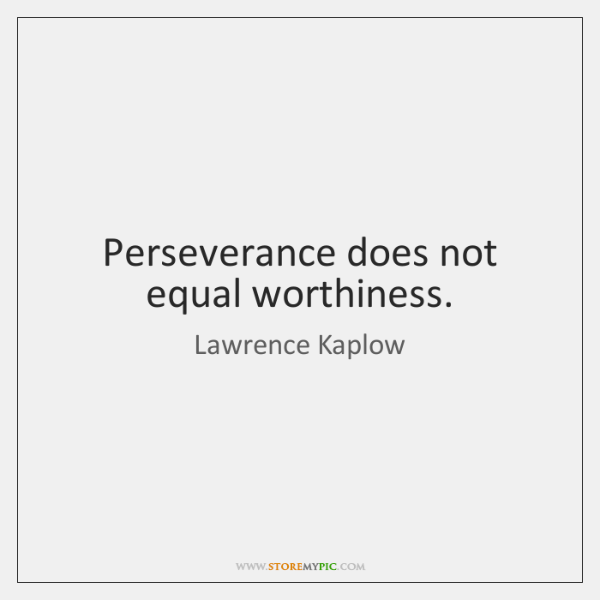 Perseverance does not equal worthiness.