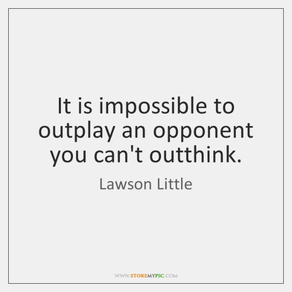 It is impossible to outplay an opponent you can't outthink.