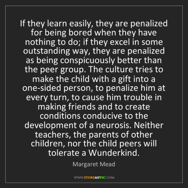 Margaret Mead: If they learn easily, they are penalized for being bored...