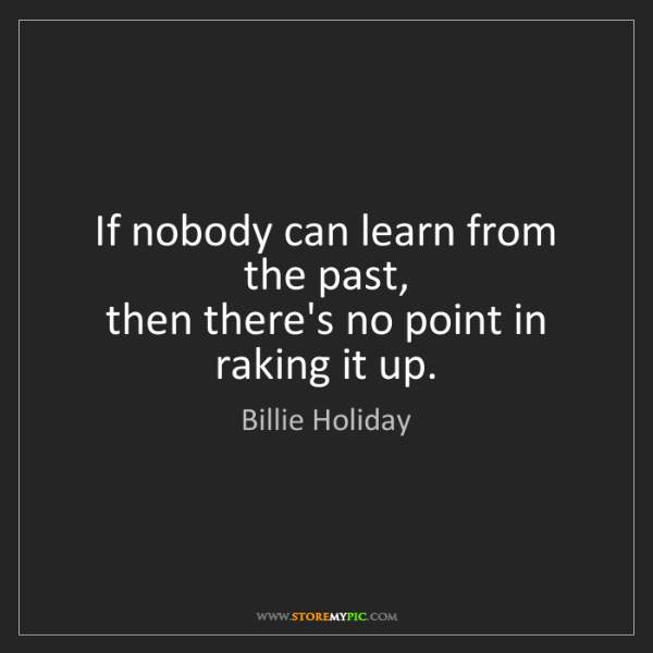 Billie Holiday: If nobody can learn from the past,  then there's no point...
