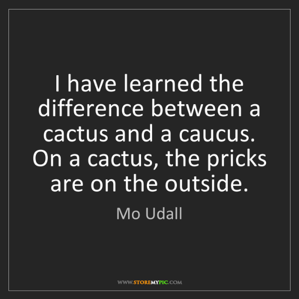 Mo Udall: I have learned the difference between a cactus and a...