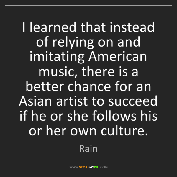 Rain: I learned that instead of relying on and imitating American...