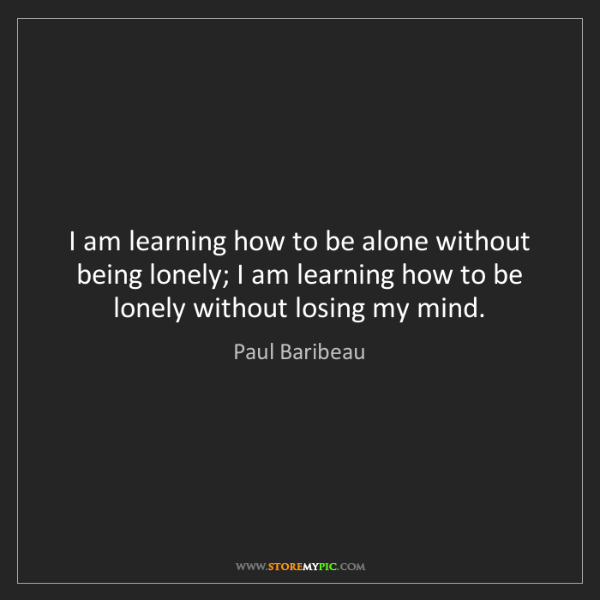 Paul Baribeau: I am learning how to be alone without being lonely; I...