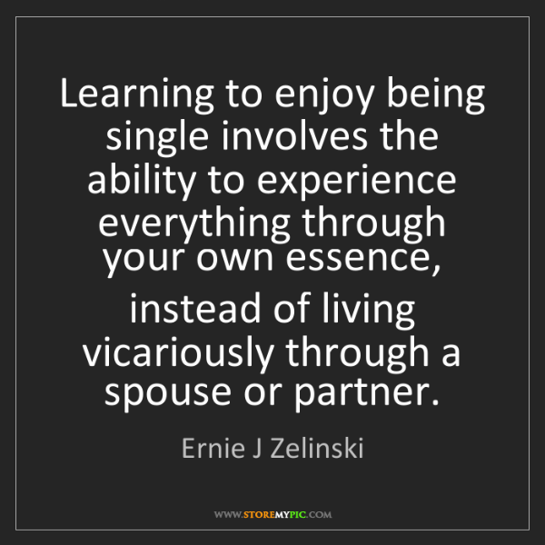 Ernie J Zelinski: Learning to enjoy being single involves the ability to...