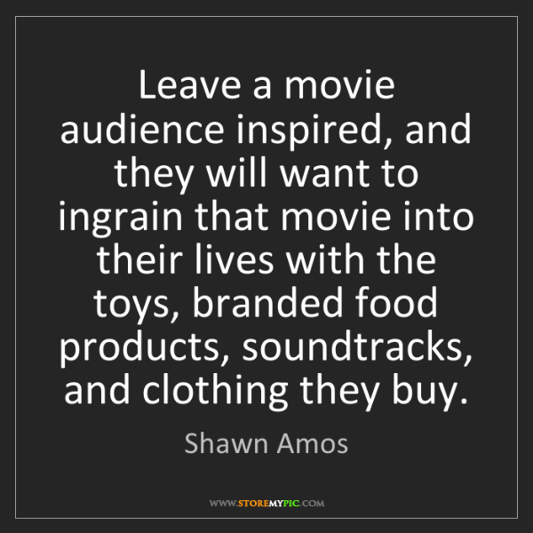 Shawn Amos: Leave a movie audience inspired, and they will want to...