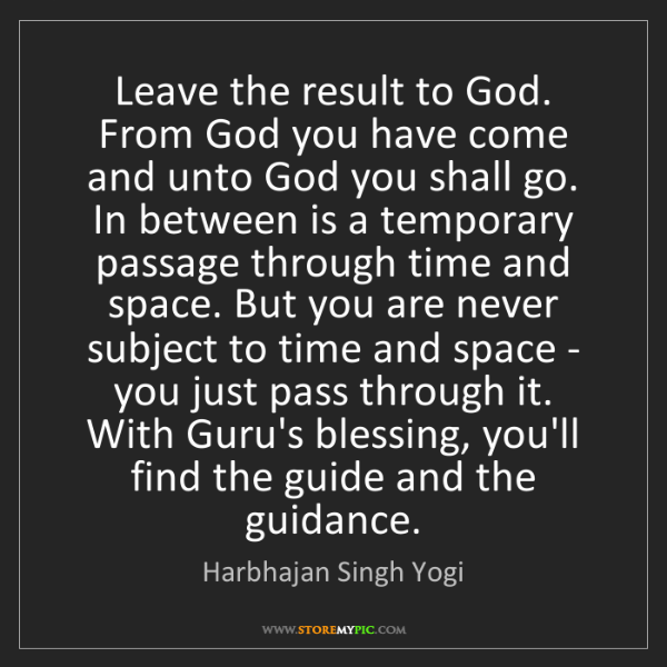 Harbhajan Singh Yogi: Leave the result to God. From God you have come and unto...