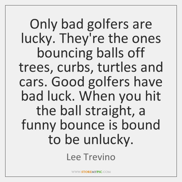 Only bad golfers are lucky. They're the ones bouncing balls off trees, ...