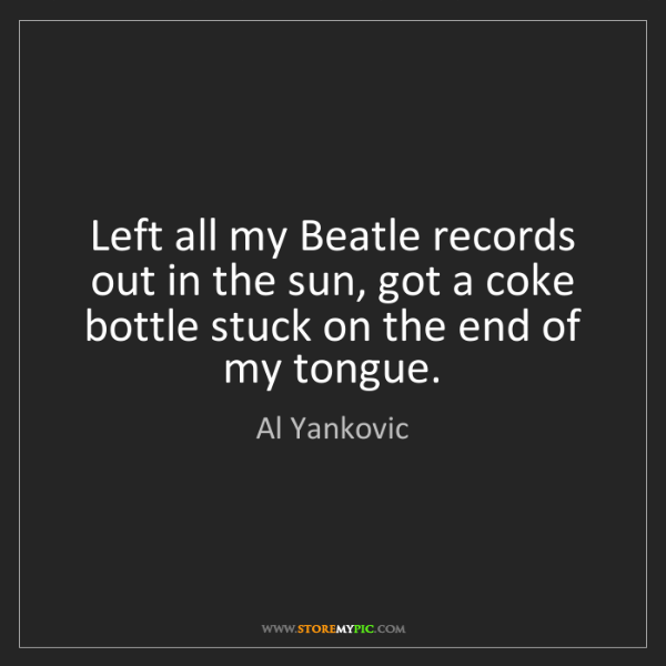 Al Yankovic: Left all my Beatle records out in the sun, got a coke...