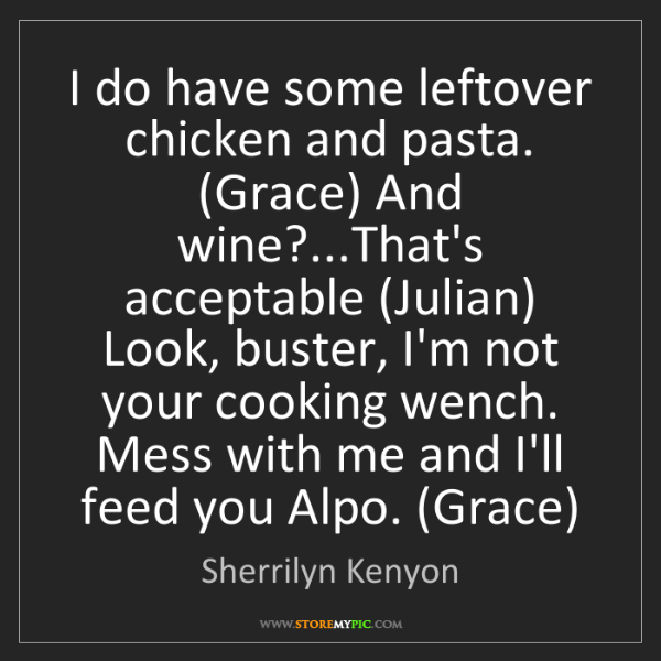 Sherrilyn Kenyon: I do have some leftover chicken and pasta. (Grace) And...