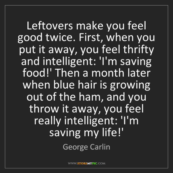 George Carlin: Leftovers make you feel good twice. First, when you put...