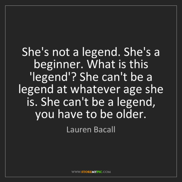 Lauren Bacall: She's not a legend. She's a beginner. What is this 'legend'?...