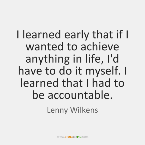 I learned early that if I wanted to achieve anything in life, ...