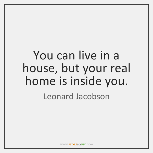 You can live in a house, but your real home is inside ...