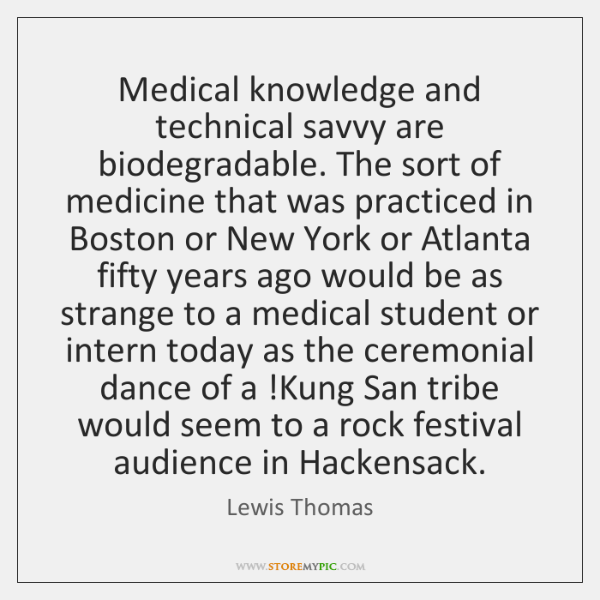Medical knowledge and technical savvy are biodegradable. The sort of medicine that ...