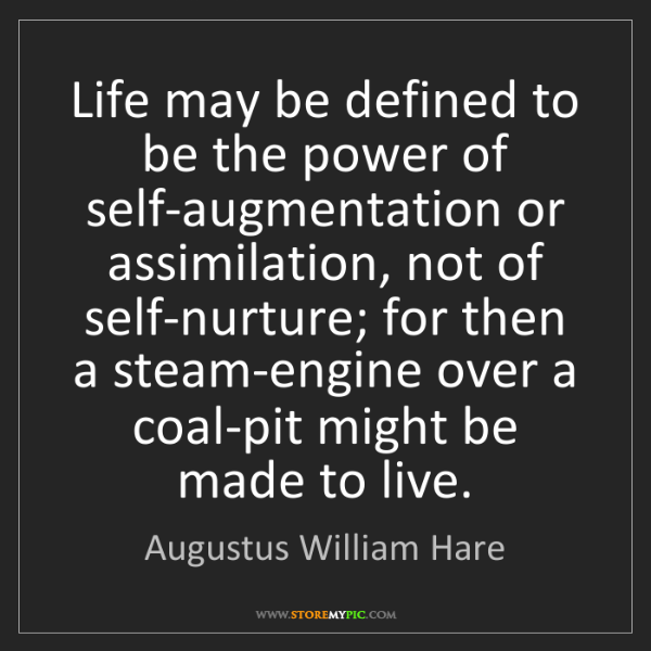 Augustus William Hare: Life may be defined to be the power of self-augmentation...