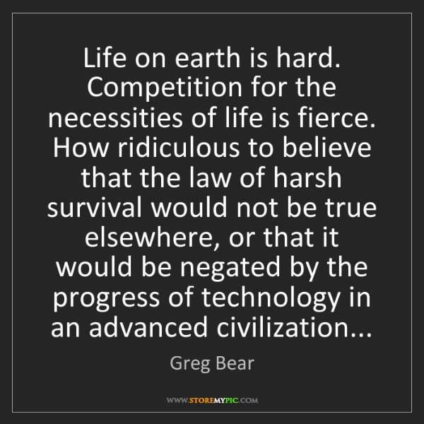 Greg Bear: Life on earth is hard. Competition for the necessities...
