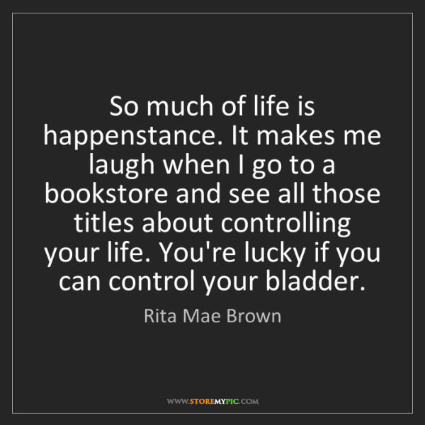 Rita Mae Brown: So much of life is happenstance. It makes me laugh when...