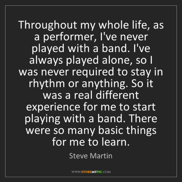 Steve Martin: Throughout my whole life, as a performer, I've never...