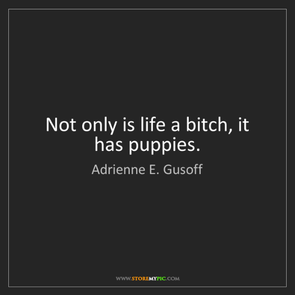 Adrienne E. Gusoff: Not only is life a bitch, it has puppies.