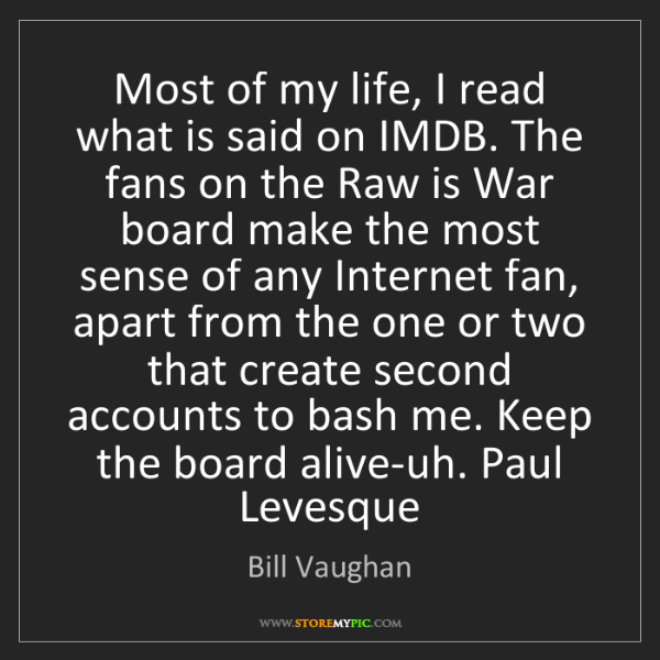 Bill Vaughan: Most of my life, I read what is said on IMDB. The fans...