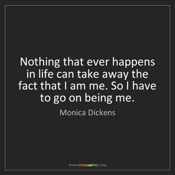 Monica Dickens: Nothing that ever happens in life can take away the fact...